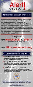 Stay Informed During an Emergency. AlertOsceola is Osceola County's public safety warning system capable of notifying Osceola County residents of an immediate emergency. Registration for AlertOsceola is free, and allows public safety officials to notify you of emergencies such as a missing person, road closures, hazardous materials spill, law enforcement advisories, and wildfire, tornado, and flood warnings issued by the National Weather Service. AlertOsceols is only used for emergency purposes by authorized public safety officials. To register text AlertOsceola to 888777 and follow the link to sign-up, or visit http://alertosceola.org. Communications Tool-Kit. NOAA Weather Radio: Have a battery-powered, tone-alert NOAA Weather Radio in your home and place of work. Local Media/National Weather Service: Get connected to local news media and the National Weather Service email and text messaging services. AlertOsceola: Register with AlertOsceola to receive emergency notification messages by landline, cellular, voice or internet protocol (VoIP) phones, and/or email.